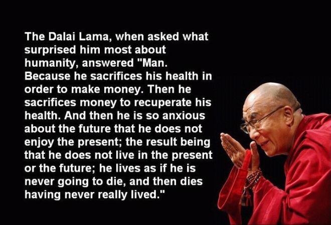 """Dalai Lama zapytany o to, co najbardziej zadziwia go w ludzkości odpowiedział - """"Człowiek. Poświęca zdrowie, by zyskać pieniądza. Potem poświęca pieniądze by odzyskać zdrowie. A przy tym tak się zamartwia w trosce o swoją przyszłość, że nie potrafi cieszyć się teraźniejszością; w efekcie nie żyje ani w teraźniejszości ani w przyszłości.; żyje jak gdyby miał nigdy nie umrzeć i umiera nie skosztowawszy życia."""